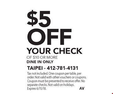 $5 off your check of $10 or more dine in only. Tax not included. One coupon per table, per order. Not valid with other vouchers or coupons. Coupon must be presented to receive offer. No separate checks. Not valid on holidays. Expires 6/15/18.