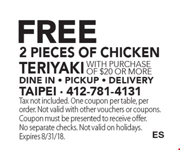 Free 2 pieces of chicken teriyakidine in - pickup - delivery with purchase of $20 or more. Tax not included. One coupon per table, per order. Not valid with other vouchers or coupons. Coupon must be presented to receive offer. No separate checks. Not valid on holidays. Expires 8/31/18.