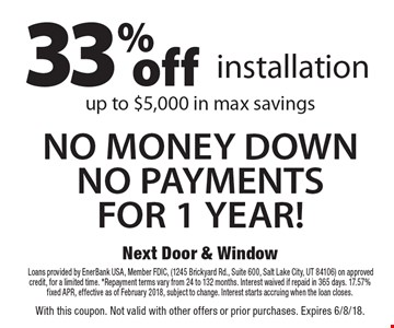 33% off installation and NO MONEY DOWN NO PAYMENTS FOR 1 YEAR! up to $5,000 in max savings. †Loans provided by EnerBank USA, Member FDIC, (1245 Brickyard Rd., Suite 600, Salt Lake City, UT 84106) on approved credit, for a limited time. *Repayment terms vary from 24 to 132 months. Interest waived if repaid in 365 days. 17.57% fixed APR, effective as of February 2018, subject to change. Interest starts accruing when the loan closes. With this coupon. Not valid with other offers or prior purchases. Expires 6/8/18.