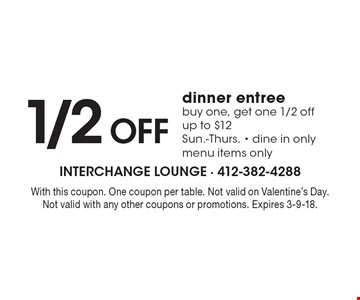1/2 off dinner entree. Buy one, get one 1/2 off. Up to $12. Sun.-Thurs.. Dine in only menu items only. With this coupon. One coupon per table. Not valid on Valentine's Day. Not valid with any other coupons or promotions. Expires 3-9-18.