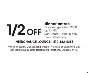 1/2 off dinner entree. Buy one, get one 1/2 off up to $12. Sun.-Thurs.. Dine in only menu items only. With this coupon. One coupon per table. Not valid on Valentine's Day. Not valid with any other coupons or promotions. Expires 3-9-18.