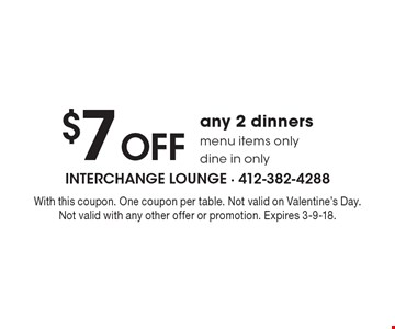 $7 off any 2 dinners menu items only. Dine in only. With this coupon. One coupon per table. Not valid on Valentine's Day. Not valid with any other offer or promotion. Expires 3-9-18.
