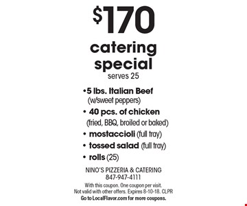 $170 catering special serves 25. 5 lbs. Italian Beef (w/sweet peppers),  40 pcs. of chicken (fried, BBQ, broiled or baked), mostaccioli (full tray), tossed salad (full tray), rolls (25). With this coupon. One coupon per visit. Not valid with other offers. Expires 8-10-18. CLPR  Go to LocalFlavor.com for more coupons.