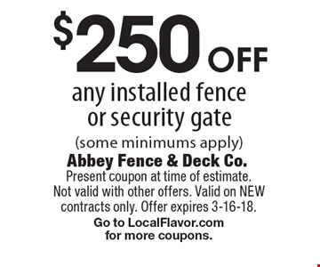 $250 off any installed fenceor security gate (some minimums apply). Present coupon at time of estimate. Not valid with other offers. Valid on NEW contracts only. Offer expires 3-16-18. Go to LocalFlavor.com for more coupons.