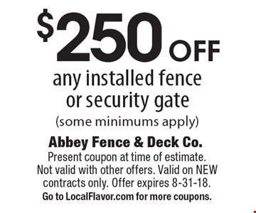 $250 off any installed fence or security gate (some minimums apply). Present coupon at time of estimate. Not valid with other offers. Valid on NEW contracts only. Offer expires 8-31-18. Go to LocalFlavor.com for more coupons.