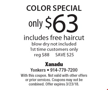 only $63 color special includes free haircut, blow dry not included1st time customers only, reg $88, SAVE $25. With this coupon. Not valid with other offers or prior services. Coupons may not be combined. Offer expires 3/23/18.