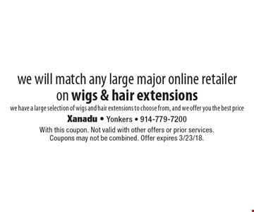 we will match any large major online retailer on wigs & hair extensions we have a large selection of wigs and hair extensions to choose from, and we offer you the best price. With this coupon. Not valid with other offers or prior services. Coupons may not be combined. Offer expires 3/23/18.