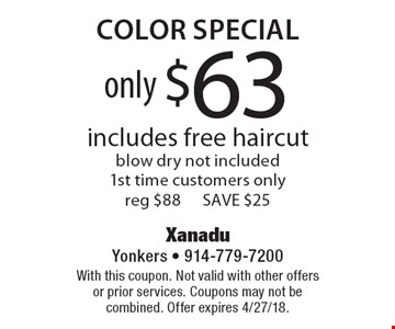 only $63 Color Special includes free haircut blow dry not included 1st time customers only reg $88 SAVE $25. With this coupon. Not valid with other offers or prior services. Coupons may not be combined. Offer expires 4/27/18.