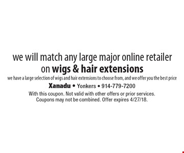 we will match any large major online retailer on wigs & hair extensions we have a large selection of wigs and hair extensions to choose from, and we offer you the best price. With this coupon. Not valid with other offers or prior services. Coupons may not be combined. Offer expires 4/27/18.