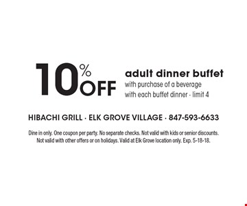 10% Off adult dinner buffet with purchase of a beverage with each buffet dinner - limit 4. Dine in only. One coupon per party. No separate checks. Not valid with kids or senior discounts. Not valid with other offers or on holidays. Valid at Elk Grove location only. Exp. 5-18-18.