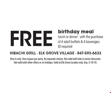 Free birthday meal lunch or dinner - with the purchase of 4 adult buffets & 4 beveragesID required. Dine in only. One coupon per party. No separate checks. Not valid with kids or senior discounts. Not valid with other offers or on holidays. Valid at Elk Grove location only. Exp. 5-18-18.
