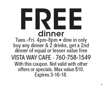 Free dinner Tues.-Fri. 4pm-8pm - dine in only buy any dinner & 2 drinks, get a 2nd dinner of equal or lesser value free. With this coupon. Not valid with other offers or specials. Max value $10. Expires 3-16-18.