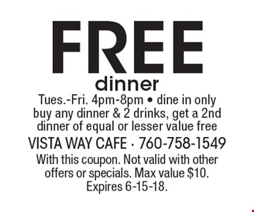 Free dinner. Tues.-Fri. 4pm-8pm. Dine in only. Buy any dinner & 2 drinks, get a 2nd dinner of equal or lesser value free. With this coupon. Not valid with other offers or specials. Max value $10. Expires 6-15-18.