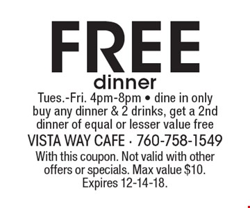 Free dinner Tues.-Fri. 4pm-8pm. Dine in only buy any dinner & 2 drinks, get a 2nd dinner of equal or lesser value free. With this coupon. Not valid with other offers or specials. Max value $10. Expires 12-14-18.