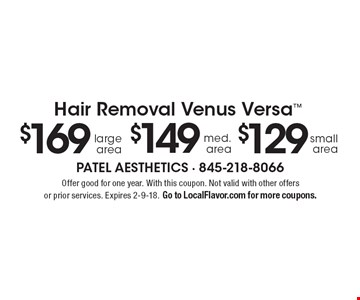Hair Removal Venus Versa. $129 small area. $149 med. area. $169 large area. Offer good for one year. With this coupon. Not valid with other offers or prior services. Expires 2-9-18. Go to LocalFlavor.com for more coupons.