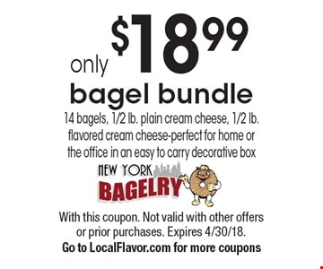 only $18.99 bagel bundle 14 bagels, 1/2 lb. plain cream cheese, 1/2 lb. flavored cream cheese-perfect for home or the office in an easy to carry decorative box. With this coupon. Not valid with other offers or prior purchases. Expires 4/30/18. Go to LocalFlavor.com for more coupons