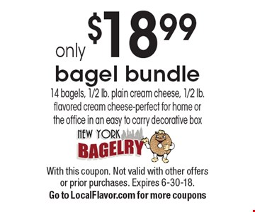 only $18.99 bagel bundle 14 bagels, 1/2 lb. plain cream cheese, 1/2 lb. flavored cream cheese-perfect for home or the office in an easy to carry decorative box. With this coupon. Not valid with other offers or prior purchases. Expires 6-30-18. Go to LocalFlavor.com for more coupons