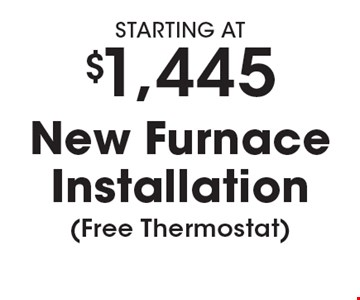 STARTING AT $1,445 New Furnace Installation (Free Thermostat). Must present coupon. Not valid with any other offers or prior services. Expires 3-9-18.