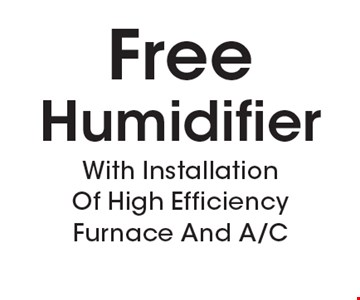 Free Humidifier With Installation Of High Efficiency Furnace And A/C. Must present coupon. Not valid with any other offers or prior services. Expires 3-9-18.