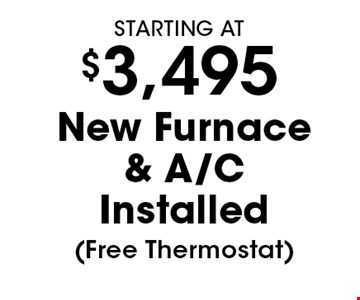 Starting At $3,495 New Furnace & A/C Installed (Free Thermostat). Must present coupon. Not valid with any other offers or prior services. Expires 6/29/18.