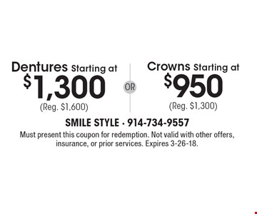 Dentures Starting at $1,300 (Reg. $1,600) OR Crowns Starting at $950 (Reg. $1,300). Must present this coupon for redemption. Not valid with other offers, insurance, or prior services. Expires 3-26-18.
