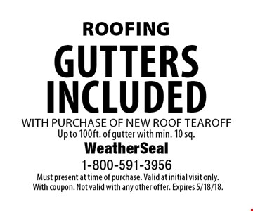 Roofing Gutters included with purchase of new roof tearoff Up to 100 ft. of gutter with min. 10 sq. . Must present at time of purchase. Valid at initial visit only. With coupon. Not valid with any other offer. Expires 5/18/18.