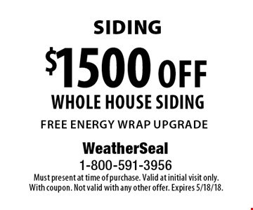 Siding $1500 off whole house siding free energy wrap upgrade. Must present at time of purchase. Valid at initial visit only. With coupon. Not valid with any other offer. Expires 5/18/18.