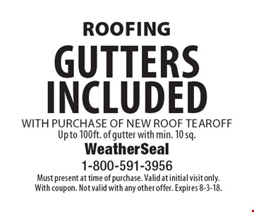 Roofing Gutters included with purchase of new roof tearoff. Up to 100ft. of gutter with min. 10 sq. Must present at time of purchase. Valid at initial visit only. With coupon. Not valid with any other offer. Expires 8-3-18.