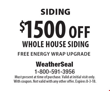 Siding $1500 off whole house siding free energy wrap upgrade. Must present at time of purchase. Valid at initial visit only. With coupon. Not valid with any other offer. Expires 8-3-18.