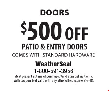 Doors $500 off patio & entry doors comes with standard hardware. Must present at time of purchase. Valid at initial visit only. With coupon. Not valid with any other offer. Expires 8-3-18.