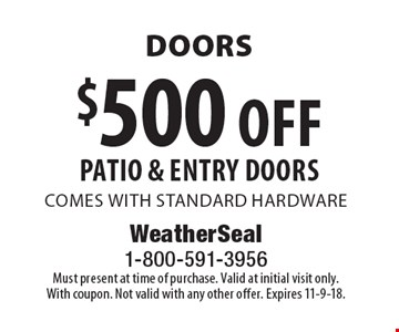 Doors $500 off patio & entry doors comes with standard hardware. Must present at time of purchase. Valid at initial visit only. With coupon. Not valid with any other offer. Expires 11-9-18.