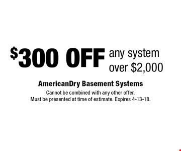 $300 OFF any systemover $2,000. Cannot be combined with any other offer. Must be presented at time of estimate. Expires 4-13-18.