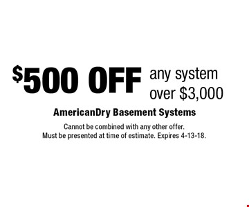 $500 OFF any systemover $3,000. Cannot be combined with any other offer. Must be presented at time of estimate. Expires 4-13-18.