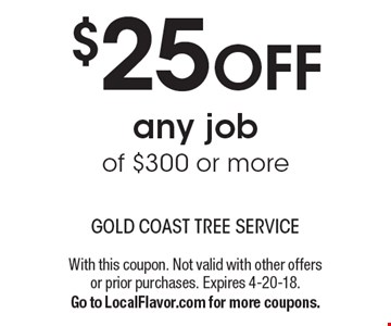 $25 OFF any job of $300 or more. With this coupon. Not valid with other offers or prior purchases. Expires 4-20-18.Go to LocalFlavor.com for more coupons.