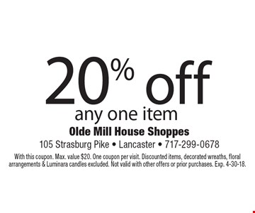 20% off any one item. With this coupon. Max. value $20. One coupon per visit. Discounted items, decorated wreaths, floral arrangements & Luminara candles excluded. Not valid with other offers or prior purchases. Exp. 4-30-18.