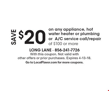 Save $20 on any appliance, hot water heater or plumbing orA/C service call/repair of $100 or more. With this coupon. Not valid with other offers or prior purchases. Expires 4-13-18. Go to LocalFlavor.com for more coupons.