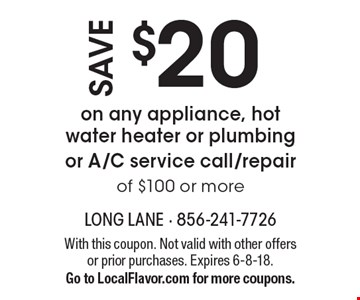 Save $20 on any appliance, hot water heater or plumbing or A/C service call/repair of $100 or more. With this coupon. Not valid with other offers or prior purchases. Expires 6-8-18. Go to LocalFlavor.com for more coupons.