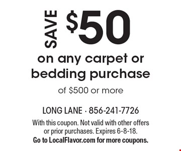 Save $50 on any carpet or bedding purchase of $500 or more. With this coupon. Not valid with other offers or prior purchases. Expires 6-8-18. Go to LocalFlavor.com for more coupons.