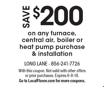 Save $200 on any furnace, central air, boiler or heat pump purchase & installation. With this coupon. Not valid with other offers or prior purchases. Expires 6-8-18. Go to LocalFlavor.com for more coupons.