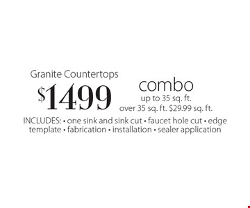Granite Countertops $1499 combo. Up to 35 sq. ft. Over 35 sq. ft., $29.99/ sq. ft. INCLUDES: one sink and sink cut, faucet hole cut, edgetemplate, fabrication, installation, sealer application.