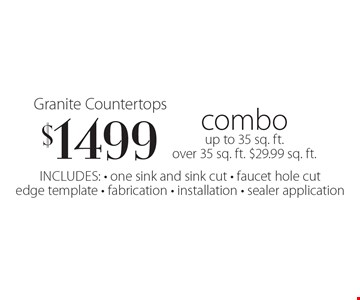 $1499 Granite Countertops combo up to 35 sq. ft. over 35 sq. ft. $29.99 sq. ft.. Includes: - one sink and sink cut - faucet hole cut edge template - fabrication - installation - sealer application