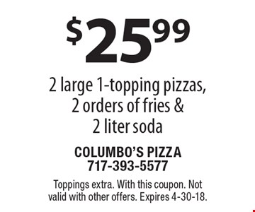 $25.99 2 large 1-topping pizzas, 2 orders of fries & 2 liter soda. Toppings extra. With this coupon. Not valid with other offers. Expires 4-30-18.