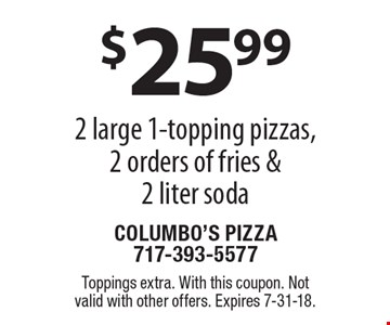 $25.99 for 2 large 1-topping pizzas, 2 orders of fries & 2 liter soda. Toppings extra. With this coupon. Not valid with other offers. Expires 7-31-18.