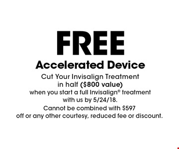 FREE Accelerated Device. Cut Your Invisalign Treatment in half ($800 value) when you start a full Invisalign treatment with us by 5/24/18. Cannot be combined with $597 off or any other courtesy, reduced fee or discount.