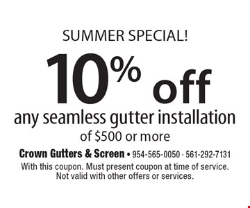 Summer SPECIAL! 10% off any seamless gutter installation of $500 or more. With this coupon. Must present coupon at time of service. Not valid with other offers or services.7-27-18