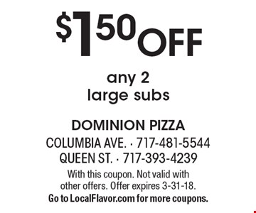 $1.50 Off any 2 large subs. With this coupon. Not valid with  other offers. Offer expires 3-31-18. Go to LocalFlavor.com for more coupons.