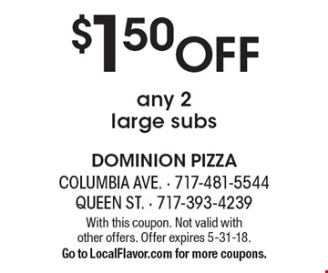 $1.50 off any 2 large subs. With this coupon. Not valid with  other offers. Offer expires 5-31-18. Go to LocalFlavor.com for more coupons.