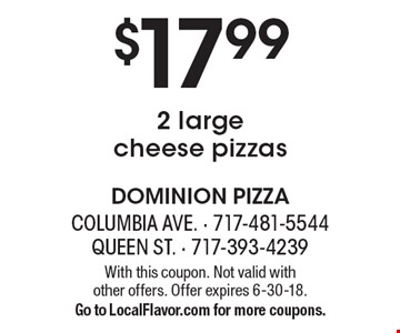 $17.99 for 2 large cheese pizzas. With this coupon. Not valid with  other offers. Offer expires 6-30-18. Go to LocalFlavor.com for more coupons.