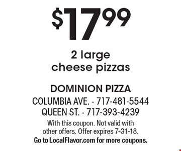 $17.99 for 2 large cheese pizzas. With this coupon. Not valid with  other offers. Offer expires 7-31-18. Go to LocalFlavor.com for more coupons.