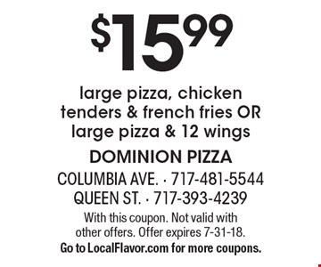 $15.99 for a large pizza, chicken tenders & french fries OR large pizza & 12 wings. With this coupon. Not valid with other offers. Offer expires 7-31-18. Go to LocalFlavor.com for more coupons.